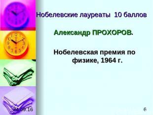 Нобелевские лауреаты 10 баллов Александр ПРОХОРОВ. Нобелевская премия по физике,
