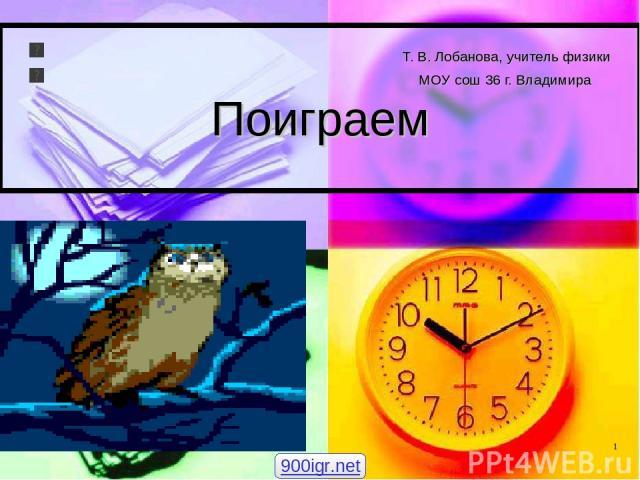 Т. В. Лобанова, учитель физики МОУ сош 36 г. Владимира Поиграем 900igr.net