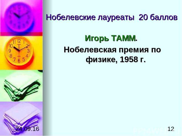 Нобелевские лауреаты 20 баллов Игорь ТАММ. Нобелевская премия по физике, 1958г.