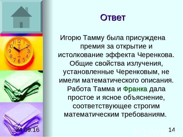 Ответ Игорю Тамму была присуждена премия за открытие и истолкование эффекта Черенкова. Общие свойства излучения, установленные Черенковым, не имели математического описания. Работа Тамма и Франка дала простое и ясное объяснение, соответствующее стро…