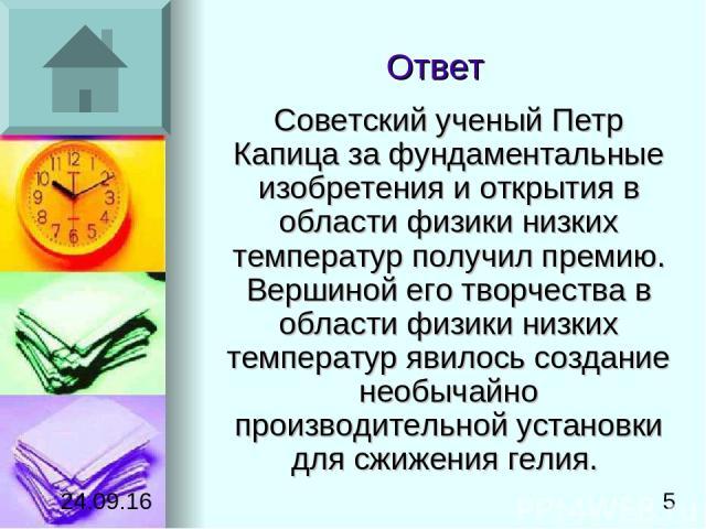 Ответ Советский ученый Петр Капица за фундаментальные изобретения и открытия в области физики низких температур получил премию. Вершиной его творчества в области физики низких температур явилось создание необычайно производительной установки для сжи…