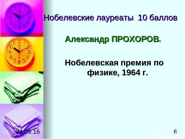 Нобелевские лауреаты 10 баллов Александр ПРОХОРОВ. Нобелевская премия по физике, 1964г.