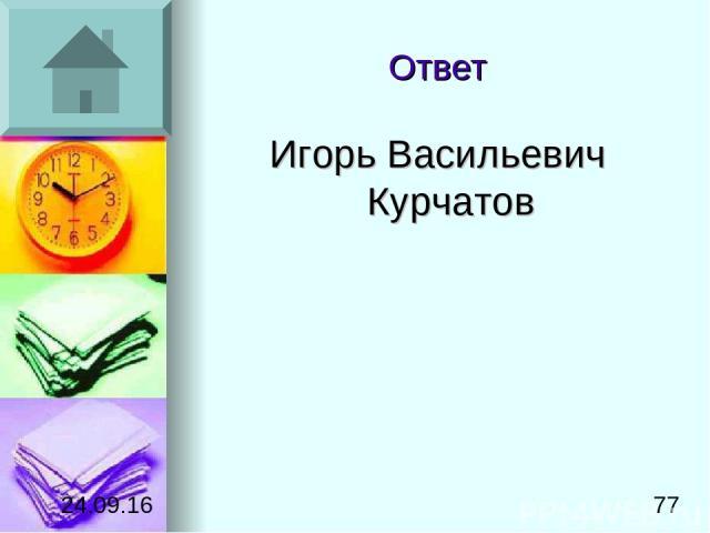 Ответ Игорь Васильевич Курчатов