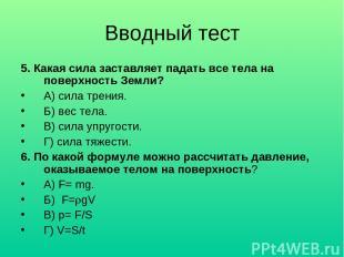 Вводный тест 5. Какая сила заставляет падать все тела на поверхность Земли? А) с
