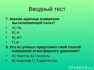 Вводный тест 7. Какова единица измерения выталкивающей силы? А) Па Б) Н В) м/с Г