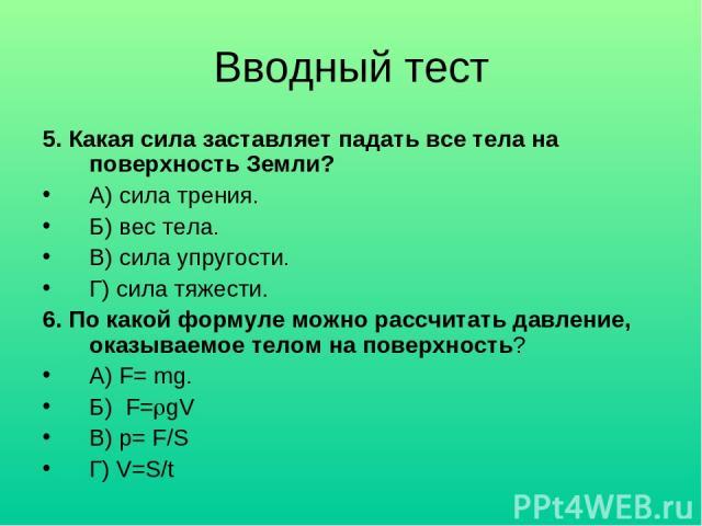 Вводный тест 5. Какая сила заставляет падать все тела на поверхность Земли? А) сила трения. Б) вес тела. В) сила упругости. Г) сила тяжести. 6. По какой формуле можно рассчитать давление, оказываемое телом на поверхность? А) F= mg. Б) F= gV В) p= F/…