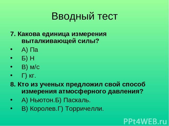 Вводный тест 7. Какова единица измерения выталкивающей силы? А) Па Б) Н В) м/с Г) кг. 8. Кто из ученых предложил свой способ измерения атмосферного давления? А) Ньютон.Б) Паскаль. В) Королев.Г) Торричелли.