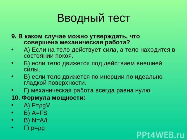 Вводный тест 9. В каком случае можно утверждать, что совершена механическая работа? А) Если на тело действует сила, а тело находится в состоянии покоя. Б) если тело движется под действием внешней силы. В) если тело движется по инерции по идеально гл…