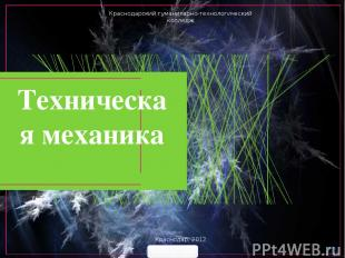 Техническая механика Краснодарский гуманитарно-технологический колледж Краснодар