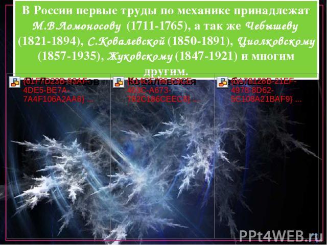 В России первые труды по механике принадлежат М.В.Ломоносову (1711-1765), а так же Чебышеву (1821-1894), С.Ковалевской (1850-1891), Циолковскому (1857-1935), Жуковскому (1847-1921) и многим другим.