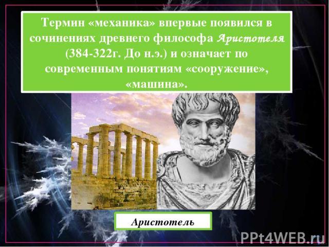 Термин «механика» впервые появился в сочинениях древнего философа Аристотеля (384-322г. До н.э.) и означает по современным понятиям «сооружение», «машина». Аристотель