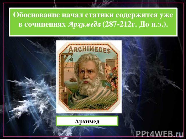 Обоснование начал статики содержится уже в сочинениях Архимеда (287-212г. До н.э.). Архимед