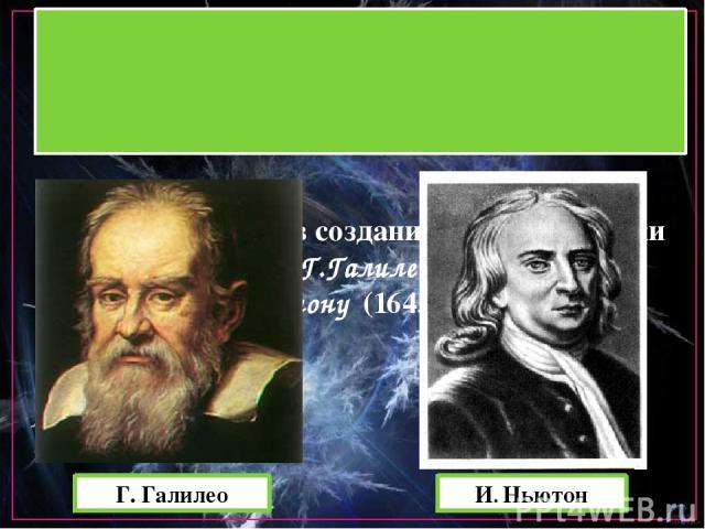 Главные заслуги в создании основ динамики принадлежат Г.Галилео (1564-1642) и И.Ньютону (1643-1727). Г. Галилео И. Ньютон
