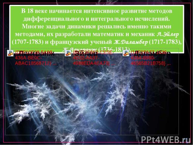 В 18 веке начинается интенсивное развитие методов дифференциального и интегрального исчислений. Многие задачи динамики решались именно такими методами, их разработали математик и механик Л.Эйлер (1707-1783) и французский ученый Ж.Даламбер (1717-1783…