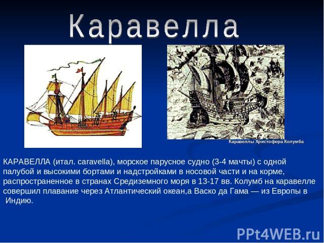 КАРАВЕЛЛА (итал. caravella), морское парусное судно (3-4 мачты) с одной палубой и высокими бортами и надстройками в носовой части и на корме, распространенное в странах Средиземного моря в 13-17 вв. Колумб на каравелле совершил плавание через Атлант…