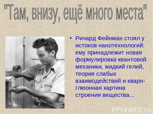 Ричард Фейнман стоял у истоков нанотехнологий: ему принадлежит новая формулировка квантовой механики, жидкий гелий, теория слабых взаимодействий и кварн-глюонная картина строения вещества...