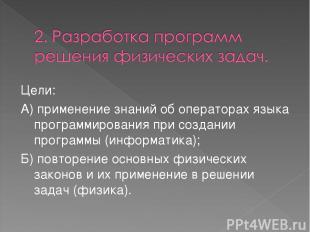 Цели: А) применение знаний об операторах языка программирования при создании про