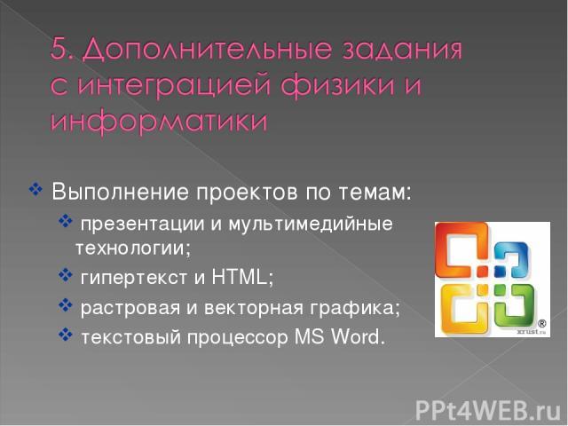 Выполнение проектов по темам: презентации и мультимедийные технологии; гипертекст и HTML; растровая и векторная графика; текстовый процессор MS Word.