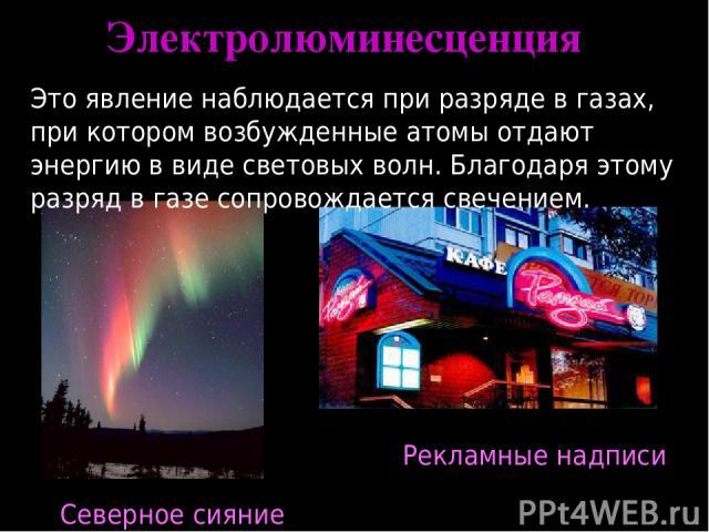 Электролюминесценция Это явление наблюдается при разряде в газах, при котором возбужденные атомы отдают энергию в виде световых волн. Благодаря этому разряд в газе сопровождается свечением. Северное сияние Рекламные надписи