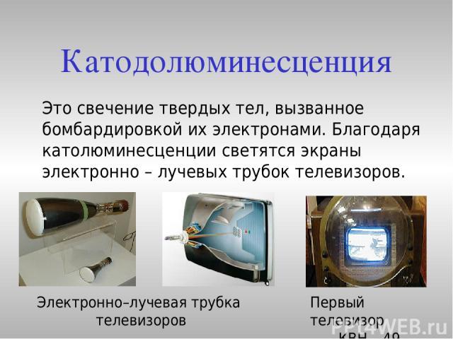 Катодолюминесценция Это свечение твердых тел, вызванное бомбардировкой их электронами. Благодаря католюминесценции светятся экраны электронно – лучевых трубок телевизоров. Первый телевизор КВН – 49 Электронно–лучевая трубка телевизоров