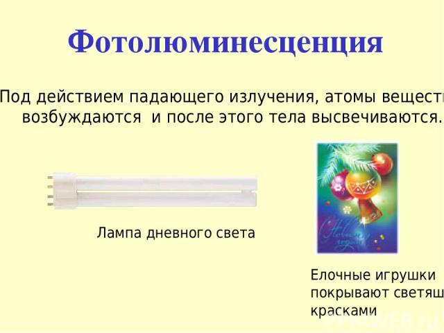 Фотолюминесценция Под действием падающего излучения, атомы вещества возбуждаются и после этого тела высвечиваются. Лампа дневного света Елочные игрушки покрывают светящими красками