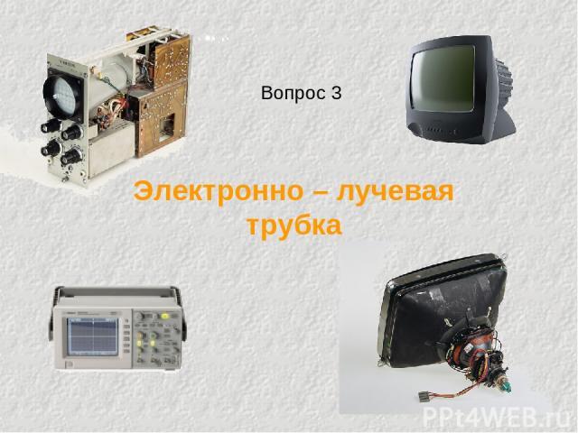 Электронно – лучевая трубка Вопрос 3