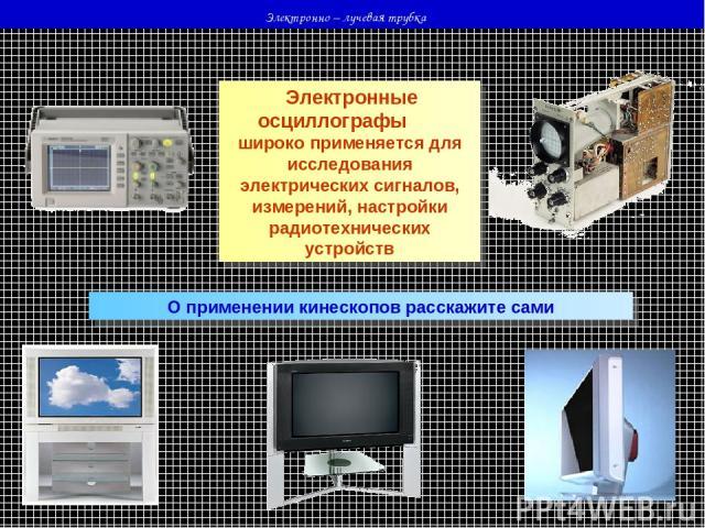 Электронно – лучевая трубка Электронные осциллографы широко применяется для исследования электрических сигналов, измерений, настройки радиотехнических устройств О применении кинескопов расскажите сами