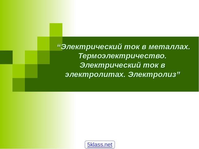 """Электрический ток в металлах. Термоэлектричество. Электрический ток в электролитах. Электролиз"" 5klass.net"