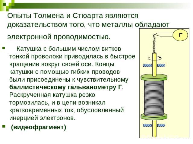 Опыты Толмена и Стюарта являются доказательством того, что металлы обладают электронной проводимостью. Катушка с большим числом витков тонкой проволоки приводилась в быстрое вращение вокруг своей оси. Концы катушки с помощью гибких проводов были при…