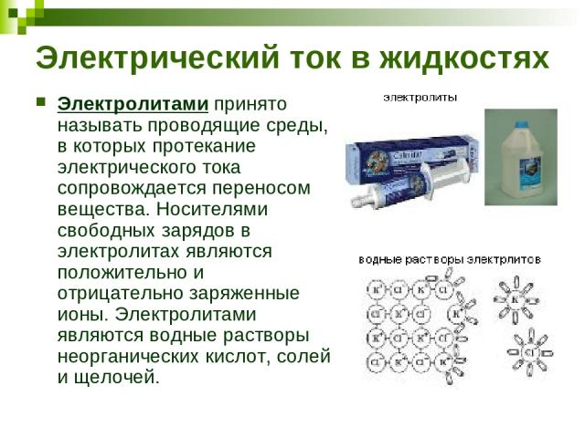 Электрический ток в жидкостях Электролитами принято называть проводящие среды, в которых протекание электрического тока сопровождается переносом вещества. Носителями свободных зарядов в электролитах являются положительно и отрицательно заряженные ио…