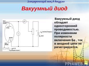 Вакуумный диод обладает односторонней проводимостью. При изменении полярности вк