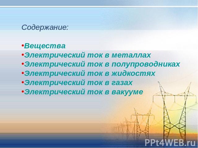 Содержание: Вещества Электрический ток в металлах Электрический ток в полупроводниках Электрический ток в жидкостях Электрический ток в газах Электрический ток в вакууме