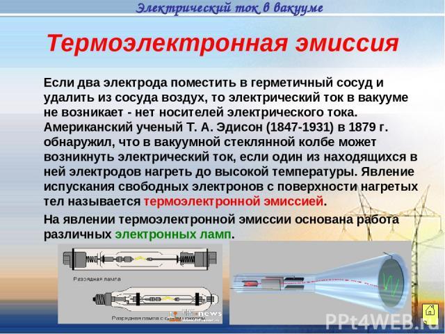 Если два электрода поместить в герметичный сосуд и удалить из сосуда воздух, то электрический ток в вакууме не возникает - нет носителей электрического тока. Американский ученый Т. А. Эдисон (1847-1931) в 1879 г. обнаружил, что в вакуумной стеклянно…