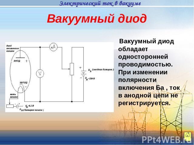 Вакуумный диод обладает односторонней проводимостью. При изменении полярности включения Ба , ток в анодной цепи не регистрируется. Вакуумный диод Электрический ток в вакууме