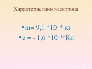 Характеристики электрона m= 9,1 *10 -31 кг e = - 1,6 *10 -19 Кл