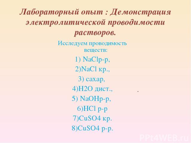 Лабораторный опыт : Демонстрация электролитической проводимости растворов. Исследуем проводимость веществ: 1) NaClр-р, 2)NaCl кр., 3) сахар, 4)H2O дист., 5) NaOHр-р, 6)HCl р-р 7)CuSO4 кр. 8)CuSO4 р-р. .