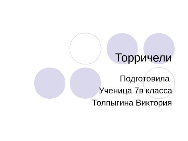Торричели Подготовила Ученица 7в класса Толпыгина Виктория
