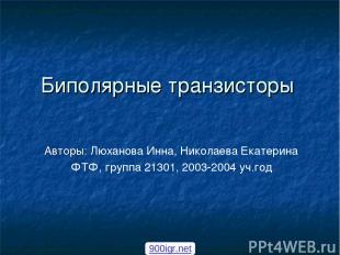 Биполярные транзисторы Авторы: Люханова Инна, Николаева Екатерина ФТФ, группа 21