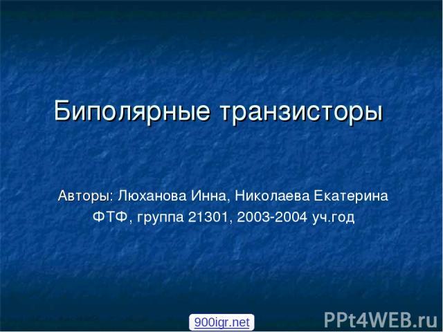 Биполярные транзисторы Авторы: Люханова Инна, Николаева Екатерина ФТФ, группа 21301, 2003-2004 уч.год 900igr.net