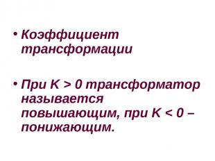 Коэффициент трансформации При K>0 трансформатор называется повышающим, при K