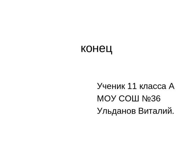 конец Ученик 11 класса А МОУ СОШ №36 Ульданов Виталий.