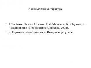 Используемая литература: 1.Учебник. Физика 11 класс. Г.Я. Мякишев, Б.Б. Буховцев