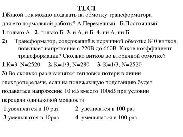 ТЕСТ 1)Какой ток можно подавать на обмотку трансформатора для его нормальной работы? А.Переменный Б.Постоянный 1.только А 2. только Б 3. и А, и Б 4. ни А, ни Б 2) Трансформатор, содержащий в первичной обмотке 840 витков, повышает напряжение с 220В д…