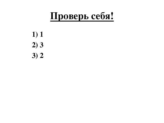 Проверь себя! 1) 1 2) 3 3) 2