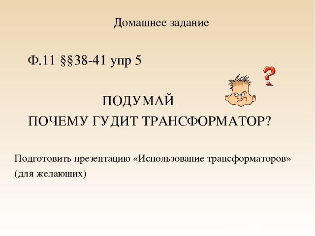 Домашнее задание Ф.11 §§38-41 упр 5 ПОДУМАЙ ПОЧЕМУ ГУДИТ ТРАНСФОРМАТОР? Подготовить презентацию «Использование трансформаторов» (для желающих)