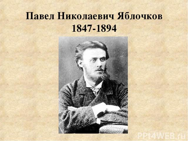 Павел Николаевич Яблочков 1847-1894