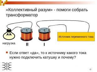 * «Коллективный разум» - помоги собрать трансформатор Если ответ «да», то к исто