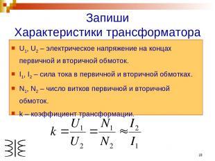 * Запиши Характеристики трансформатора U1, U2 – электрическое напряжение на конц