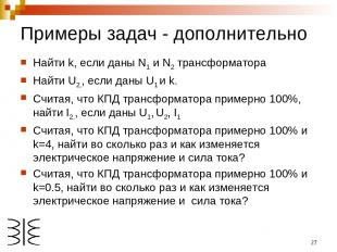 * Примеры задач - дополнительно Найти k, если даны N1 и N2 трансформатора Найти