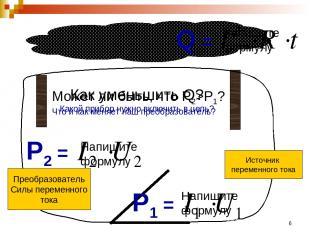 * Источник переменного тока Q = Напишите формулу P1 = Напишите формулу Как умень